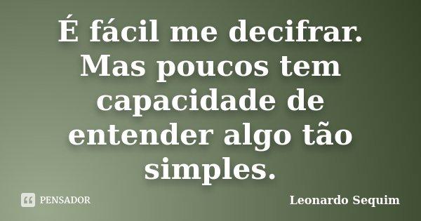 É fácil me decifrar. Mas poucos tem capacidade de entender algo tão simples.... Frase de Leonardo Sequim.