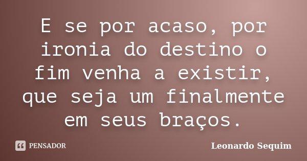 E sepor acaso, por ironia do destino o fim venha a existir, que seja um finalmente em seus braços.... Frase de Leonardo Sequim.