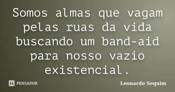 Somos almas que vagam pelas ruas da vida buscando um band-aid para nosso vazio existencial.... Frase de Leonardo Sequim.
