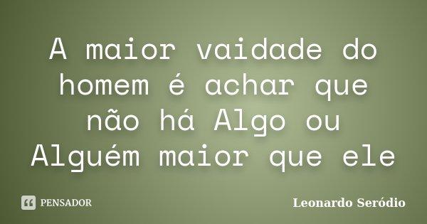 A maior vaidade do homem é achar que não há Algo ou Alguém maior que ele... Frase de Leonardo Seródio.