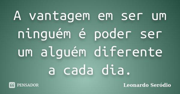 A vantagem em ser um ninguém é poder ser um alguém diferente a cada dia.... Frase de Leonardo Seródio.