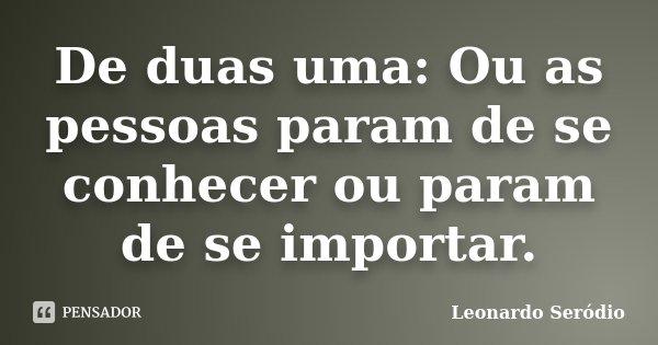 De duas uma: Ou as pessoas param de se conhecer ou param de se importar.... Frase de Leonardo Seródio.