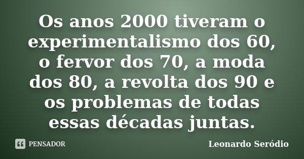 Os anos 2000 tiveram o experimentalismo dos 60, o fervor dos 70, a moda dos 80, a revolta dos 90 e os problemas de todas essas décadas juntas.... Frase de Leonardo Seródio.