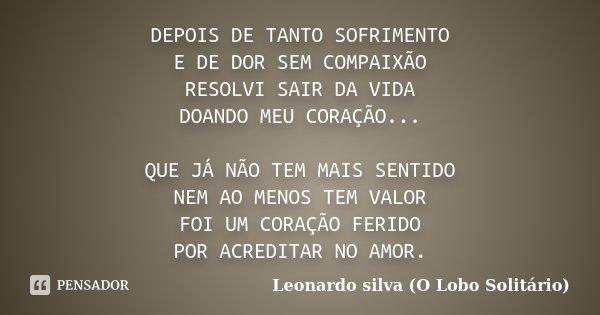 DEPOIS DE TANTO SOFRIMENTO E DE DOR SEM COMPAIXÃO RESOLVI SAIR DA VIDA DOANDO MEU CORAÇÃO... QUE JÁ NÃO TEM MAIS SENTIDO NEM AO MENOS TEM VALOR FOI UM CORAÇÃO F... Frase de Leonardo silva (O Lobo Solitário).
