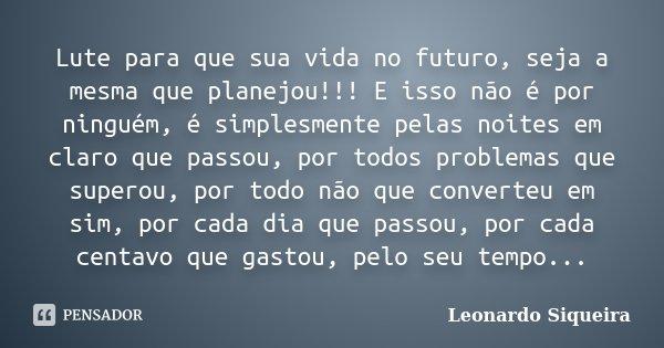 Lute para que sua vida no futuro, seja a mesma que planejou!!! E isso não é por ninguém, é simplesmente pelas noites em claro que passou, por todos problemas qu... Frase de Leonardo Siqueira.