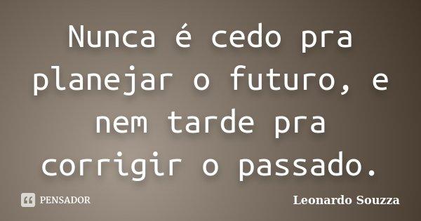 Nunca é cedo pra planejar o futuro, e nem tarde pra corrigir o passado.... Frase de Leonardo Souzza.