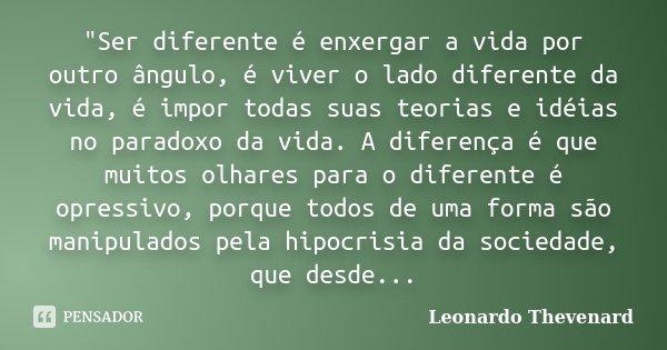 """""""Ser diferente é enxergar a vida por outro ângulo, é viver o lado diferente da vida, é impor todas suas teorias e idéias no paradoxo da vida. A diferença é... Frase de Leonardo Thevenard."""