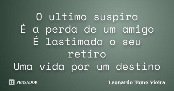 O ultimo suspiro É a perda de um amigo É lastimado o seu retiro Uma vida por um destino... Frase de Leonardo Tomé Vieira.