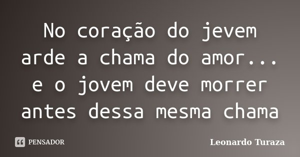 No coração do jevem arde a chama do amor... e o jovem deve morrer antes dessa mesma chama... Frase de Leonardo Turaza.