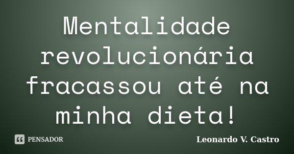 Mentalidade revolucionária fracassou até na minha dieta!... Frase de Leonardo V. Castro.