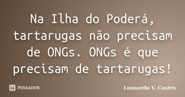 Na Ilha do Poderá, tartarugas não precisam de ONGs. ONGs é que precisam de tartarugas!... Frase de Leonardo V. Castro.
