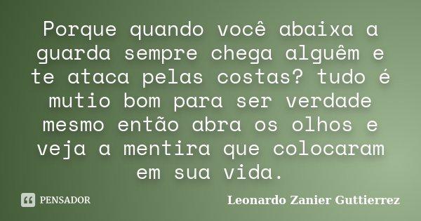 Porque quando você abaixa a guarda sempre chega alguêm e te ataca pelas costas? tudo é mutio bom para ser verdade mesmo então abra os olhos e veja a mentira que... Frase de Leonardo Zanier Guttierrez.