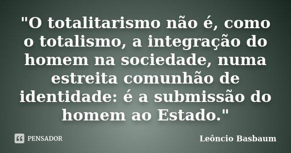 """""""O totalitarismo não é, como o totalismo, a integração do homem na sociedade, numa estreita comunhão de identidade: é a submissão do homem ao Estado.""""... Frase de Leôncio Basbaum."""