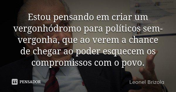 Estou pensando em criar um vergonhódromo para políticos sem-vergonha, que ao verem a chance de chegar ao poder esquecem os compromissos com o povo.... Frase de Leonel Brizola.
