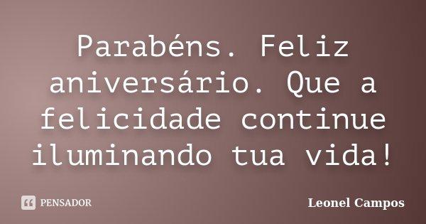 Parabéns. Feliz aniversário. Que a felicidade continue iluminando tua vida!... Frase de Leonel Campos.
