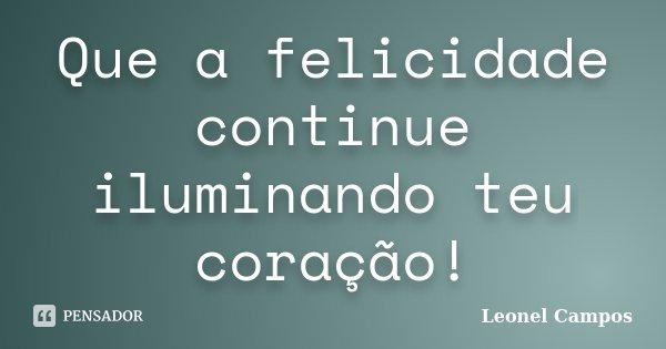 Que a felicidade continue iluminando teu coração!... Frase de Leonel Campos.