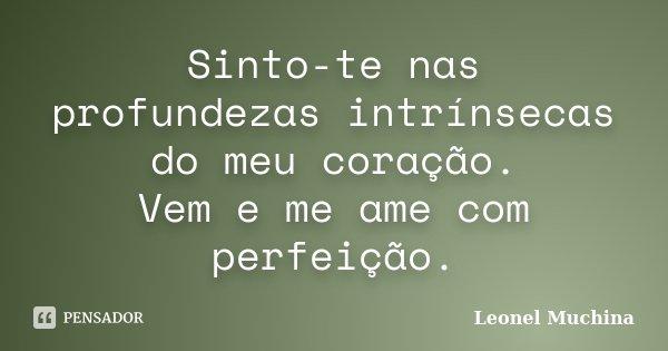 Sinto-te nas profundezas intrínsecas do meu coração. Vem e me ame com perfeição.... Frase de Leonel Muchina.