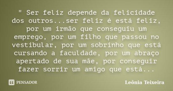 """"""" Ser feliz depende da felicidade dos outros...ser feliz é está feliz, por um irmão que conseguiu um emprego, por um filho que passou no vestibular,... Frase de Leônia Teixeira."""