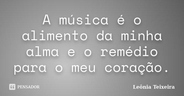 A música é o alimento da minha alma e o remédio para o meu coração.... Frase de Leônia Teixeira.