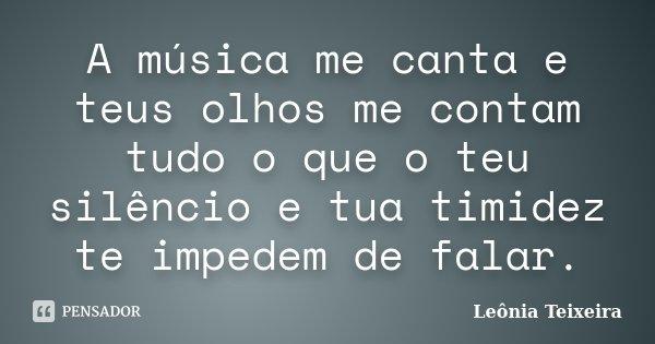 A música me canta e teus olhos me contam tudo o que o teu silêncio e tua timidez te impedem de falar.... Frase de Leônia Teixeira.