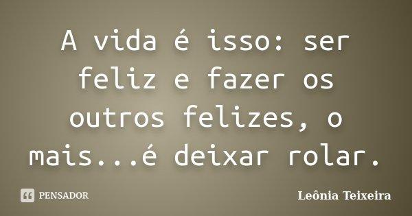 A vida é isso: ser feliz e fazer os outros felizes, o mais...é deixar rolar.... Frase de Leônia Teixeira.