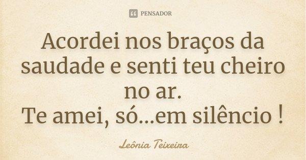 Acordei nos braços da saudade e senti teu cheiro no ar. Te amei, só...em silêncio !... Frase de leônia Teixeira.