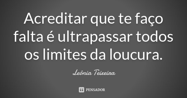 Acreditar que te faço falta é ultrapassar todos os limites da loucura.... Frase de Leônia Teixeira.
