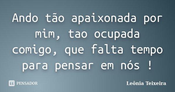 Ando tão apaixonada por mim, tao ocupada comigo, que falta tempo para pensar em nós !... Frase de Leônia Teixeira.