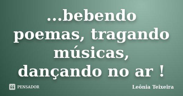 ...bebendo poemas, tragando músicas, dançando no ar !... Frase de Leônia Teixeira.