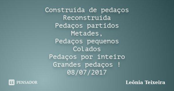 Construída de pedaços Reconstruída Pedaços partidos Metades, Pedaços pequenos Colados Pedaços por inteiro Grandes pedaços ! 08/07/2017... Frase de Leônia Teixeira.