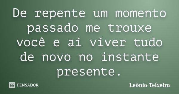 De repente um momento passado me trouxe você e ai viver tudo de novo no instante presente.... Frase de Leônia Teixeira.