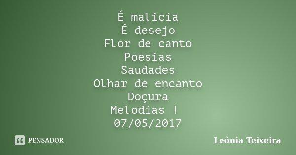 É malicia É desejo Flor de canto Poesias Saudades Olhar de encanto Doçura Melodias ! 07/05/2017... Frase de Leônia Teixeira.