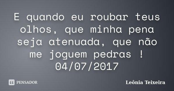 E quando eu roubar teus olhos, que minha pena seja atenuada, que não me joguem pedras ! 04/07/2017... Frase de Leônia Teixeira.