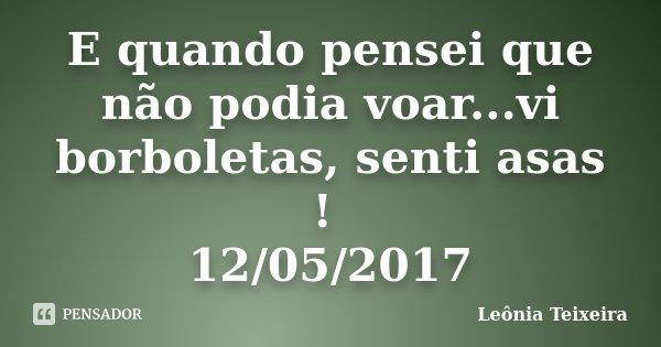 E quando pensei que não podia voar...vi borboletas, senti asas ! 12/05/2017... Frase de Leônia Teixeira.