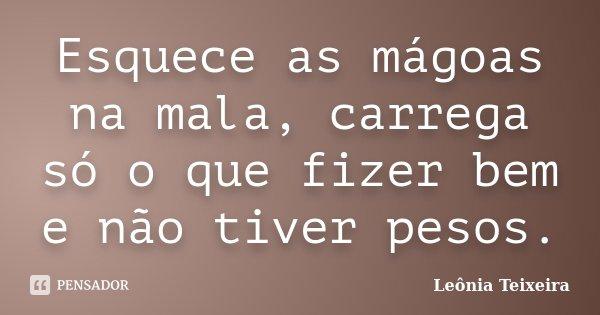 Esquece as mágoas na mala, carrega só o que fizer bem e não tiver pesos.... Frase de Leônia Teixeira.