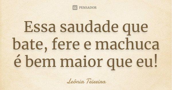 Essa saudade que bate, fere e machuca é bem maior que eu !... Frase de Leônia Teixeira.