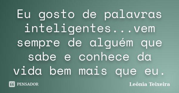 Eu gosto de palavras inteligentes...vem sempre de alguém que sabe e conhece da vida bem mais que eu.... Frase de leônia Teixeira.