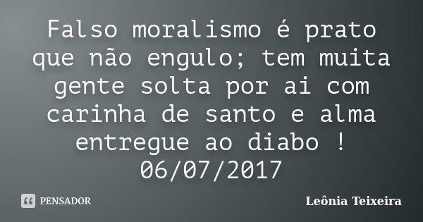 Falso moralismo é prato que não engulo; tem muita gente solta por ai com carinha de santo e alma entregue ao diabo ! 06/07/2017... Frase de Leônia Teixeira.