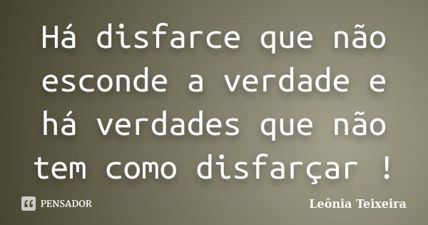 Há disfarce que não esconde a verdade e há verdades que não tem como disfarçar !... Frase de Leônia Teixeira.