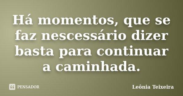Há momentos, que se faz nescessário dizer basta para continuar a caminhada.... Frase de Leônia Teixeira.