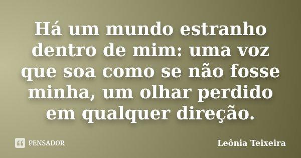 Há um mundo estranho dentro de mim: uma voz que soa como se não fosse minha, um olhar perdido em qualquer direção.... Frase de Leônia Teixeira.