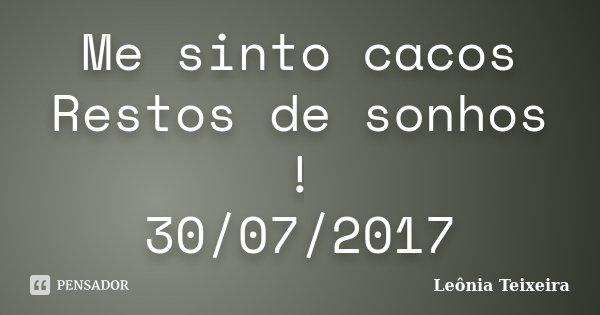 Me sinto cacos Restos de sonhos ! 30/07/2017... Frase de Leônia Teixeira.