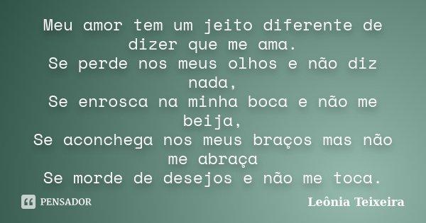 Meu amor tem um jeito diferente de dizer que me ama. Se perde nos meus olhos e não diz nada, Se enrosca na minha boca e não me beija, Se aconchega nos meus braç... Frase de Leônia Teixeira.