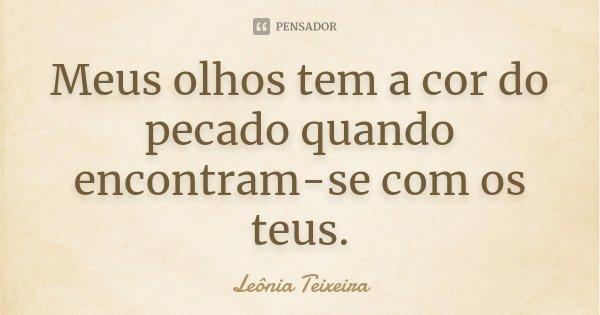 Meus olhos tem a cor do pecado quando encontram-se com os teus.... Frase de Leônia Teixeira.