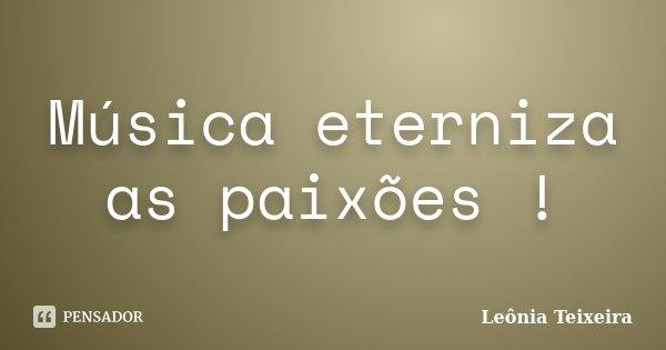 Música eterniza as paixões !... Frase de Leônia Teixeira.