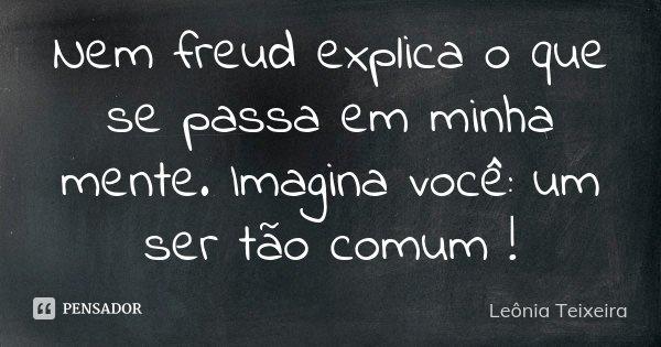 Nem freud explica o que se passa em minha mente. Imagina você: um ser tão comum !... Frase de Leônia Teixeira.