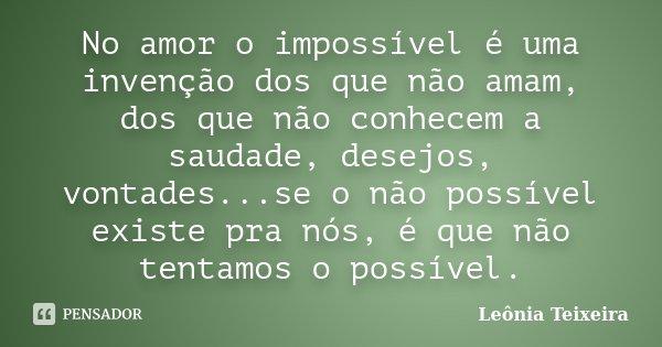 No Amor O Impossível é Uma Invenção Leônia Teixeira