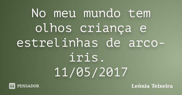 No meu mundo tem olhos criança e estrelinhas de arco- íris. 11/05/2017... Frase de Leônia Teixeira.