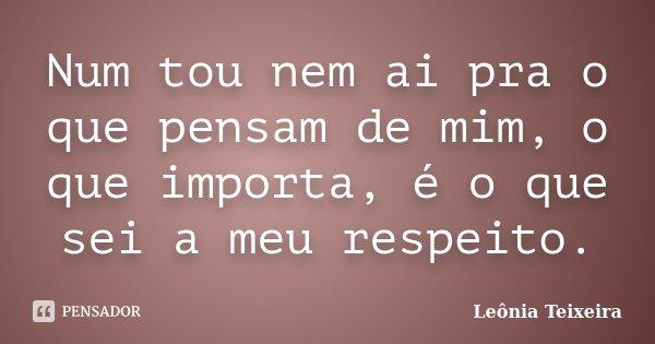Num tou nem ai pra o que pensam de mim, o que importa, é o que sei a meu respeito.... Frase de Leônia Teixeira.