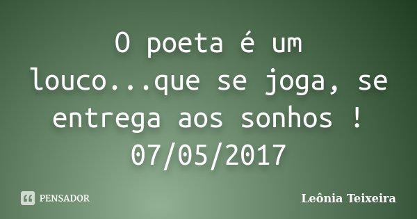 O poeta é um louco...que se joga, se entrega aos sonhos ! 07/05/2017... Frase de Leônia Teixeira.